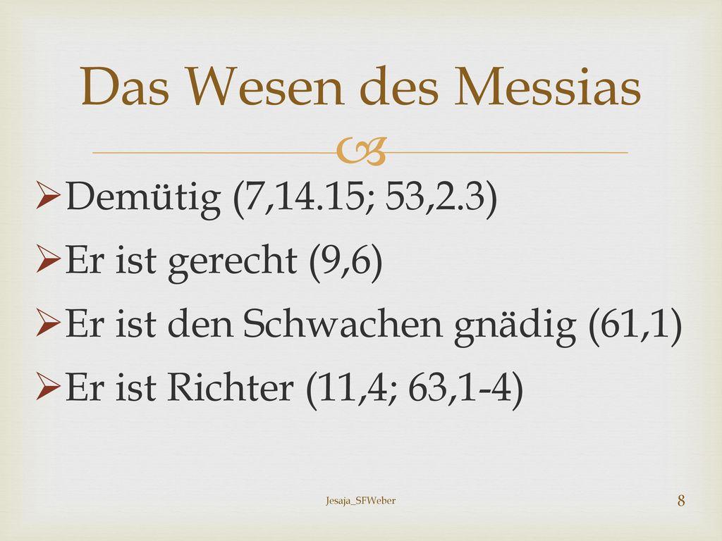 Das Wesen des Messias Demütig (7,14.15; 53,2.3) Er ist gerecht (9,6)