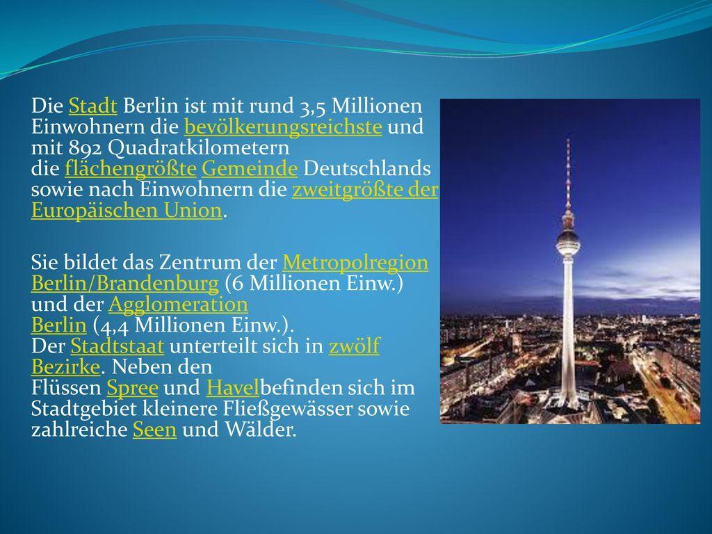 Die Stadt Berlin ist mit rund 3,5 Millionen Einwohnern die bevölkerungsreichste und mit 892 Quadratkilometern die flächengrößte Gemeinde Deutschlands sowie nach Einwohnern die zweitgrößte der Europäischen Union.