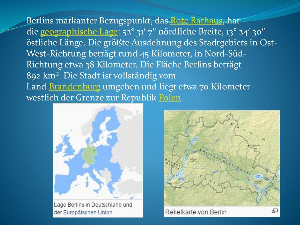 Berlins markanter Bezugspunkt, das Rote Rathaus, hat die geographische Lage: 52° 31′ 7″ nördliche Breite, 13° 24′ 30″ östliche Länge.