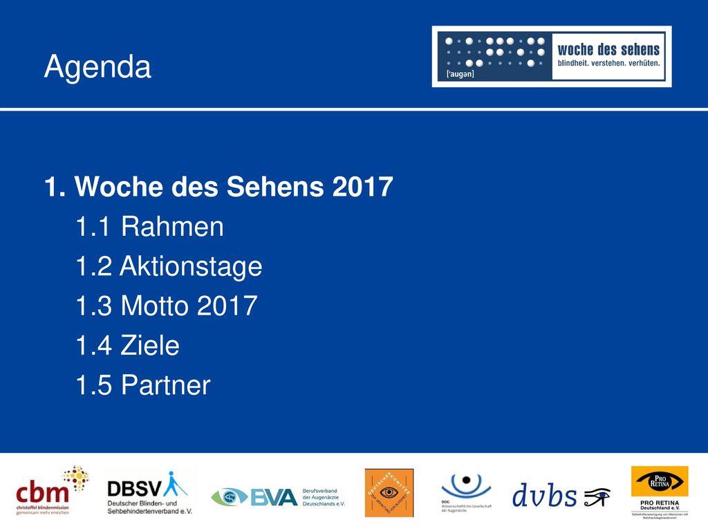 Agenda 1. Woche des Sehens 2017 1.1 Rahmen 1.2 Aktionstage 1.3 Motto 2017 1.4 Ziele 1.5 Partner