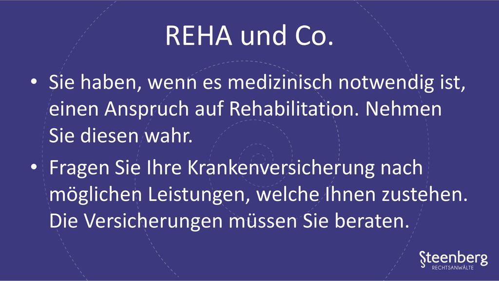 REHA und Co. Sie haben, wenn es medizinisch notwendig ist, einen Anspruch auf Rehabilitation. Nehmen Sie diesen wahr.
