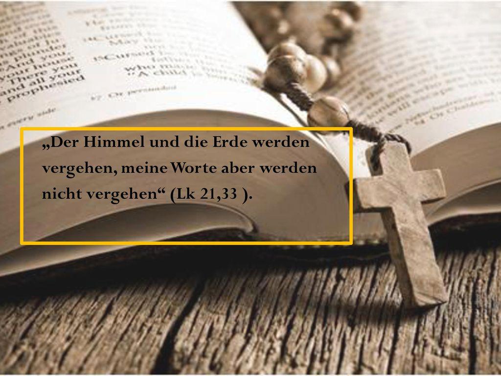 """""""Der Himmel und die Erde werden vergehen, meine Worte aber werden nicht vergehen (Lk 21,33 )."""