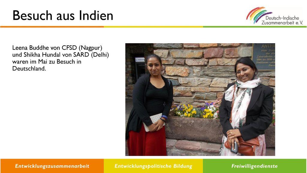 Besuch aus Indien Leena Buddhe von CFSD (Nagpur) und Shikha Hundal von SARD (Delhi) waren im Mai zu Besuch in Deutschland.
