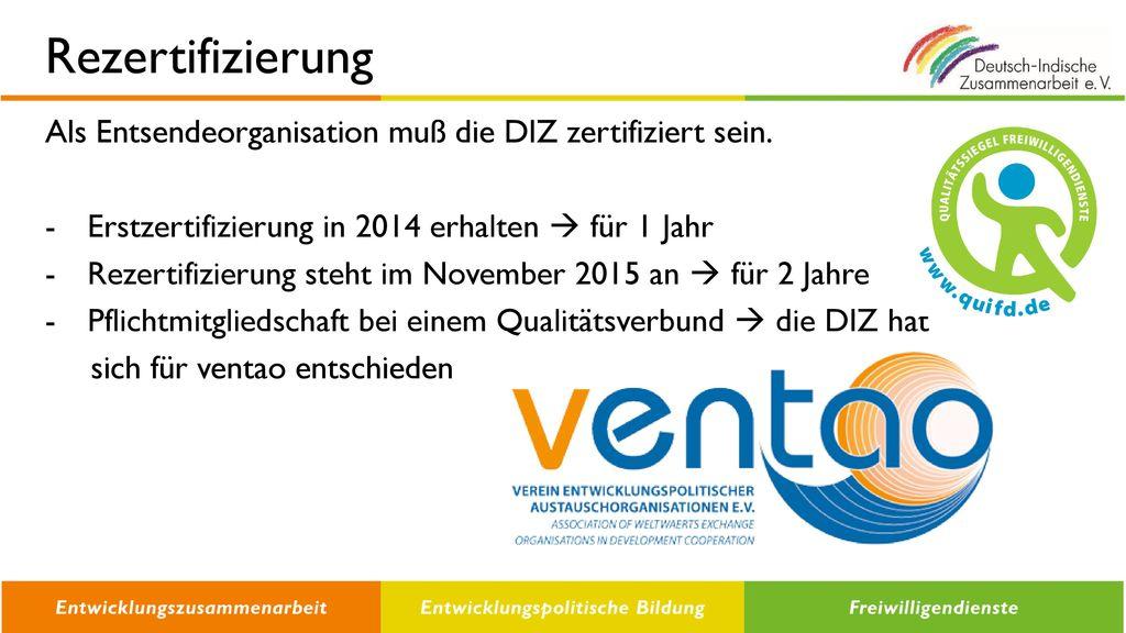 Rezertifizierung Als Entsendeorganisation muß die DIZ zertifiziert sein. Erstzertifizierung in 2014 erhalten  für 1 Jahr.