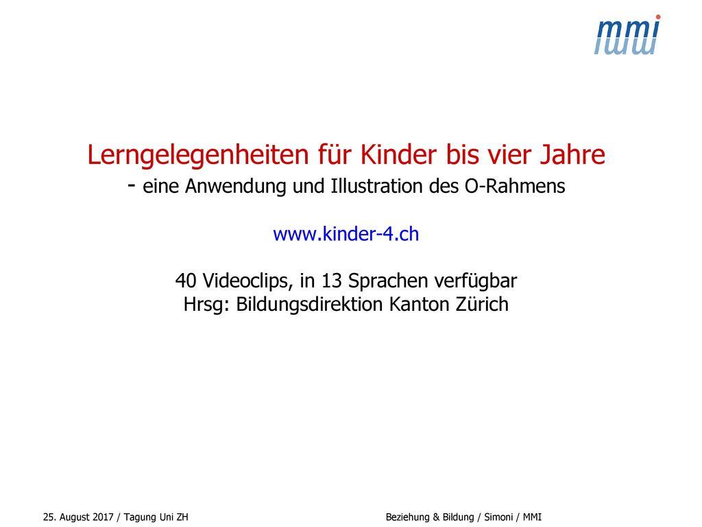 Lerngelegenheiten für Kinder bis vier Jahre - eine Anwendung und Illustration des O-Rahmens www.kinder-4.ch 40 Videoclips, in 13 Sprachen verfügbar Hrsg: Bildungsdirektion Kanton Zürich