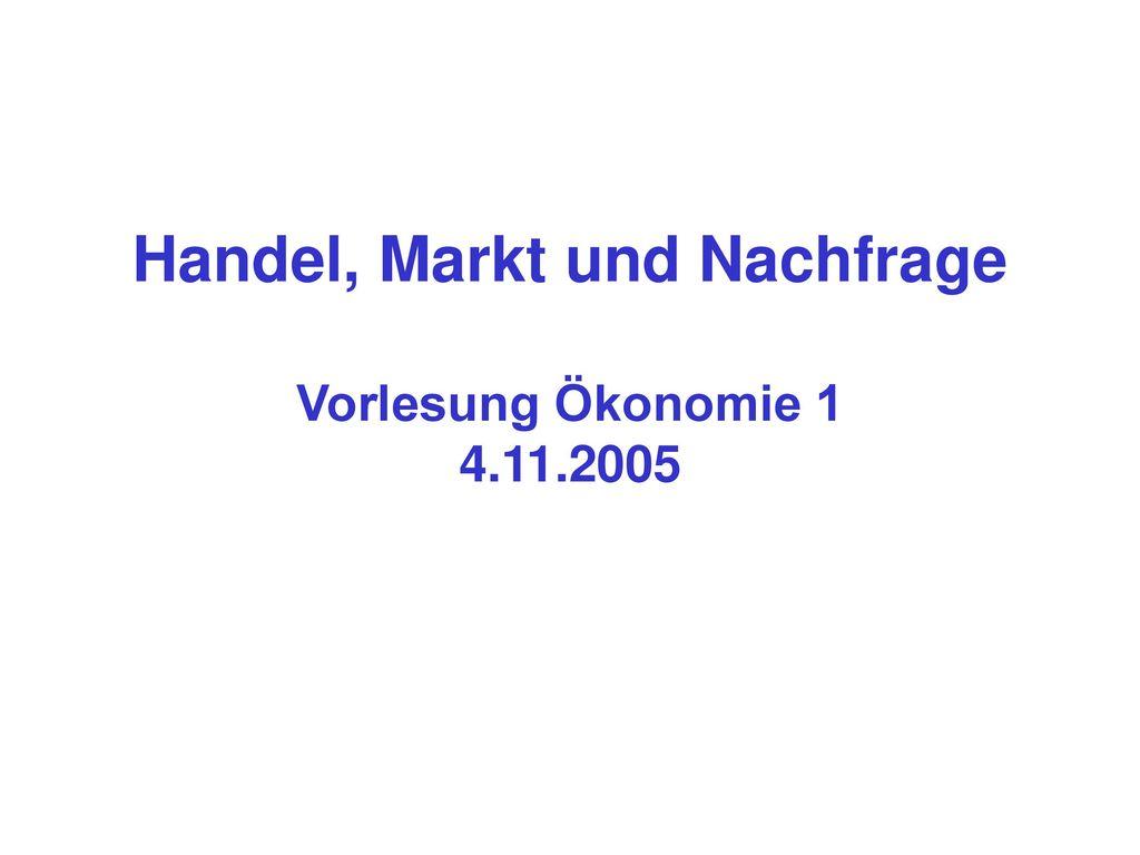 Handel, Markt und Nachfrage Vorlesung Ökonomie 1 4.11.2005