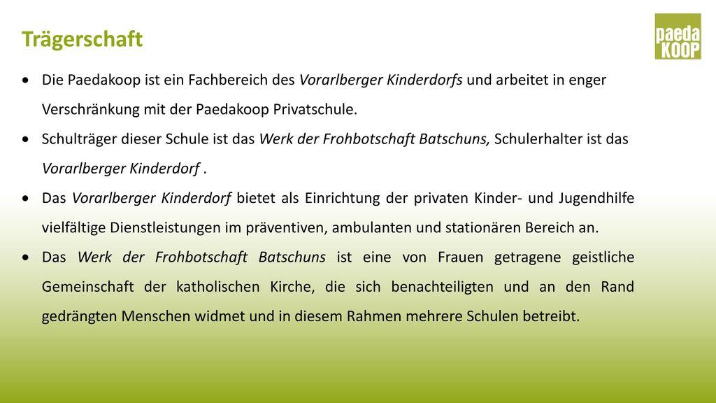 Trägerschaft Die Paedakoop ist ein Fachbereich des Vorarlberger Kinderdorfs und arbeitet in enger Verschränkung mit der Paedakoop Privatschule.