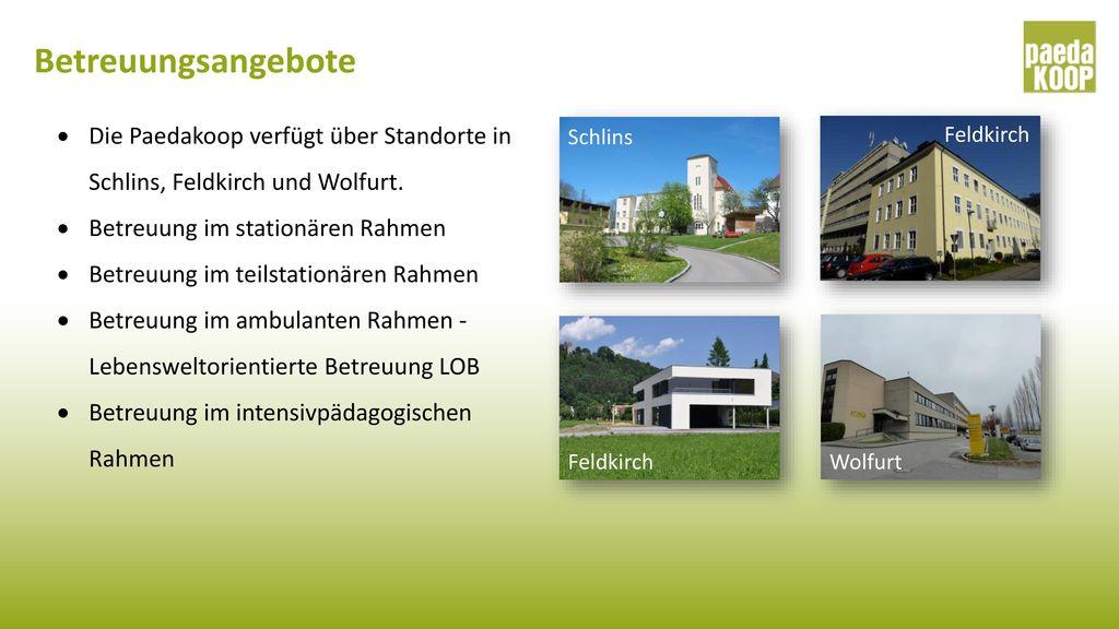 Betreuungsangebote Die Paedakoop verfügt über Standorte in Schlins, Feldkirch und Wolfurt. Betreuung im stationären Rahmen.
