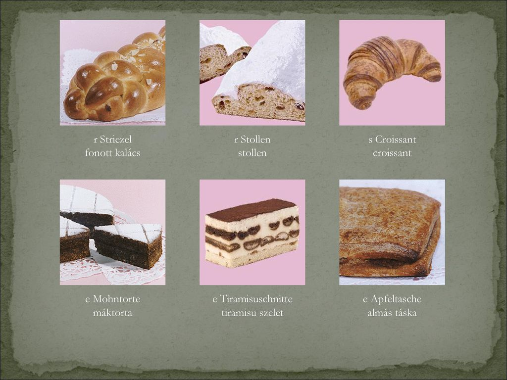 r Striezel fonott kalács. r Stollen. stollen. s Croissant. croissant. e Mohntorte. máktorta. e Tiramisuschnitte.