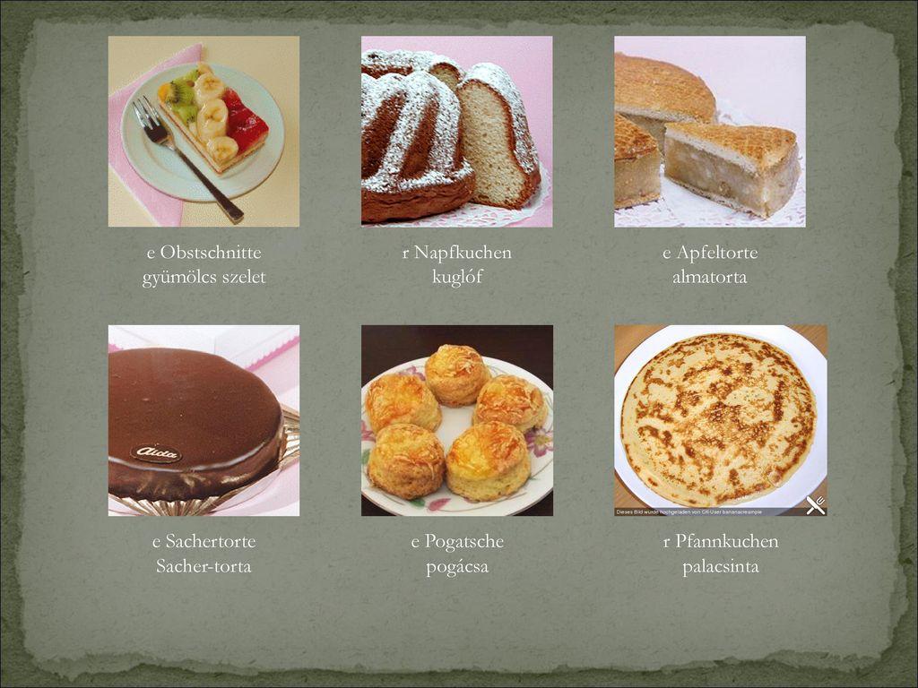 e Obstschnitte gyümölcs szelet. r Napfkuchen. kuglóf. e Apfeltorte. almatorta. e Sachertorte. Sacher-torta.