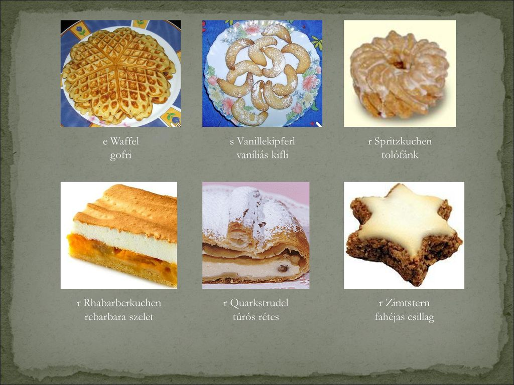 e Waffel gofri. s Vanillekipferl. vaníliás kifli. r Spritzkuchen. tolófánk. r Rhabarberkuchen.
