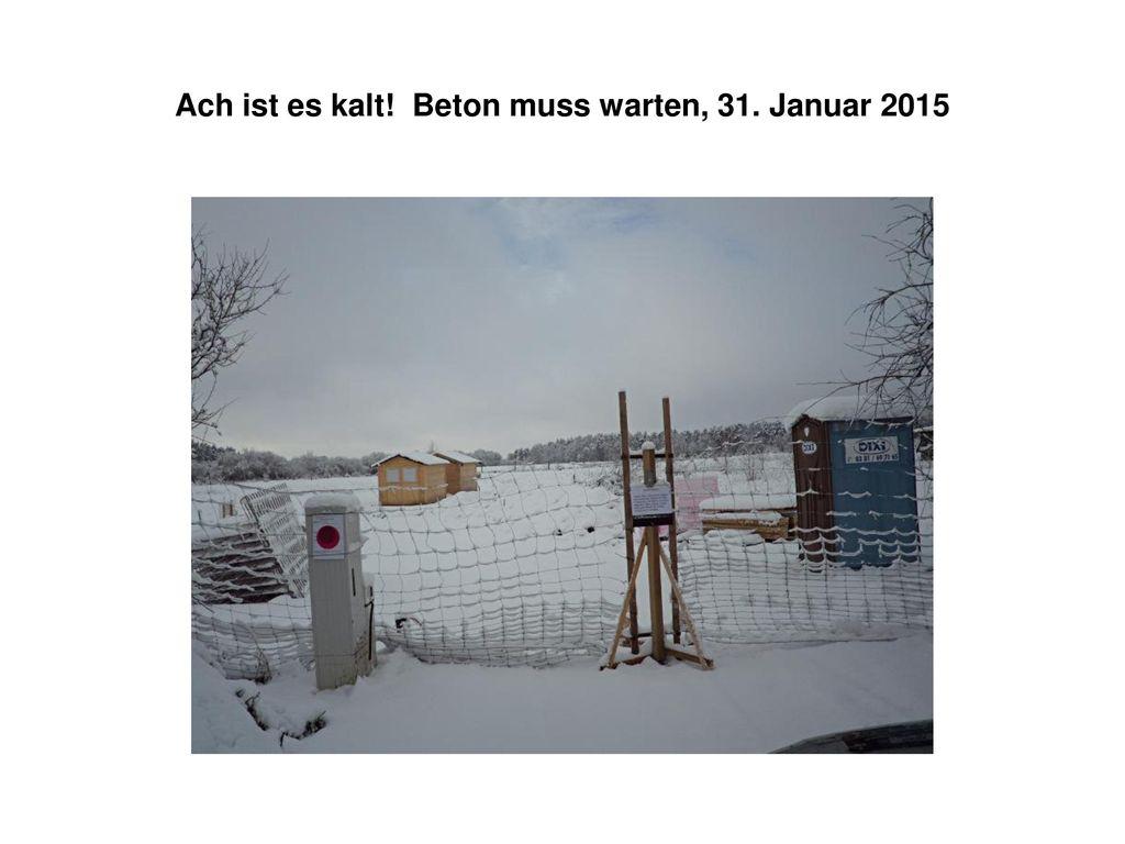 Ach ist es kalt! Beton muss warten, 31. Januar 2015