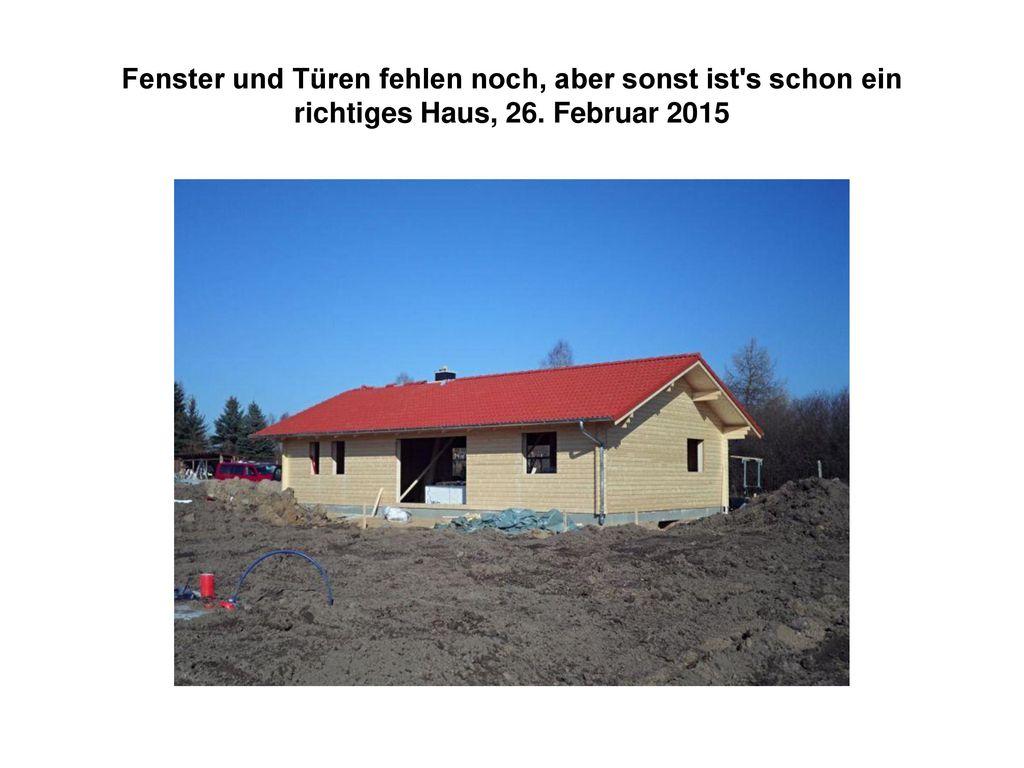 Fenster und Türen fehlen noch, aber sonst ist s schon ein richtiges Haus, 26. Februar 2015