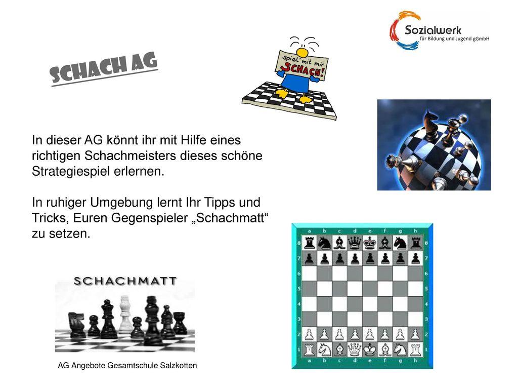 SCHACH AG In dieser AG könnt ihr mit Hilfe eines richtigen Schachmeisters dieses schöne Strategiespiel erlernen.