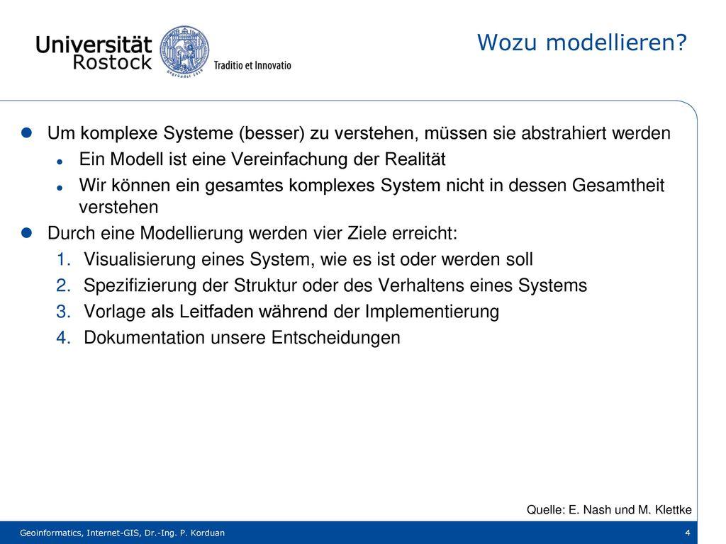 Wozu modellieren Um komplexe Systeme (besser) zu verstehen, müssen sie abstrahiert werden. Ein Modell ist eine Vereinfachung der Realität.
