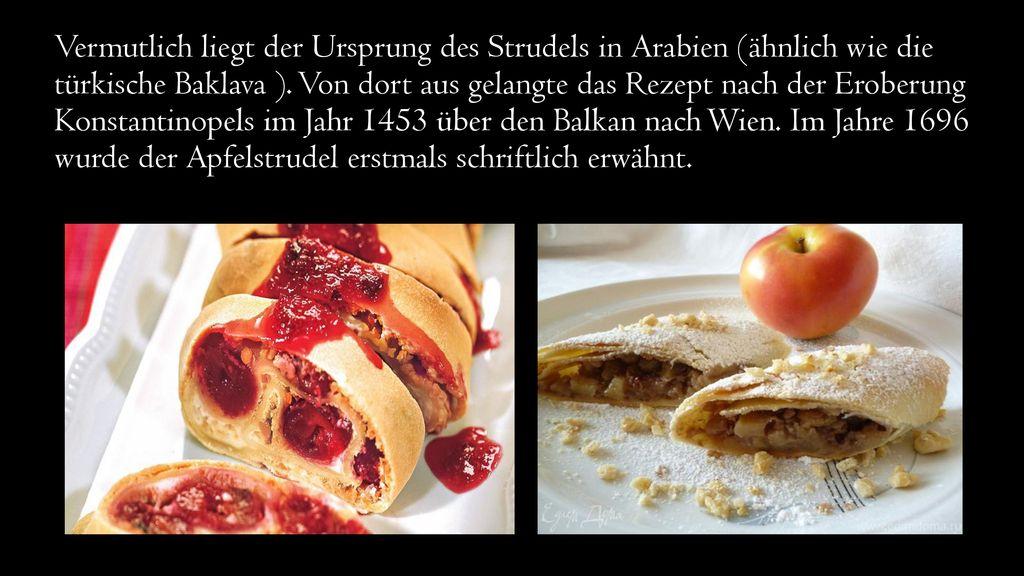 Vermutlich liegt der Ursprung des Strudels in Arabien (ähnlich wie die türkische Baklava ).