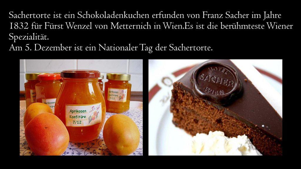 Sachertorte ist ein Schokoladenkuchen erfunden von Franz Sacher im Jahre 1832 für Fürst Wenzel von Metternich in Wien.Es ist die berühmteste Wiener Spezialität.