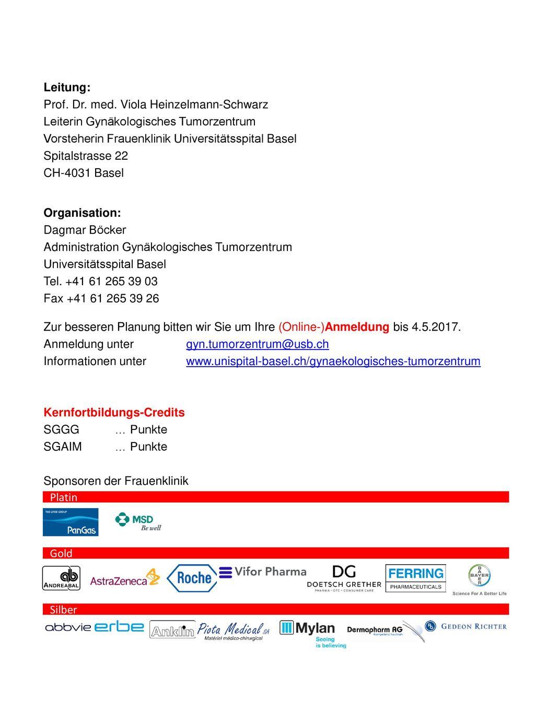 Leitung: Prof. Dr. med. Viola Heinzelmann-Schwarz Leiterin Gynäkologisches Tumorzentrum Vorsteherin Frauenklinik Universitätsspital Basel Spitalstrasse 22 CH-4031 Basel Organisation: Dagmar Böcker Administration Gynäkologisches Tumorzentrum Universitätsspital Basel Tel. +41 61 265 39 03 Fax +41 61 265 39 26 Zur besseren Planung bitten wir Sie um Ihre (Online-)Anmeldung bis 4.5.2017. Anmeldung unter gyn.tumorzentrum@usb.ch Informationen unter www.unispital-basel.ch/gynaekologisches-tumorzentrum Kernfortbildungs-Credits SGGG … Punkte SGAIM … Punkte Sponsoren der Frauenklinik