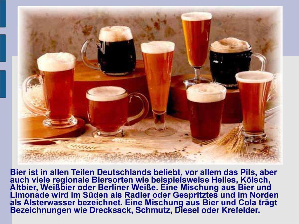 Bier ist in allen Teilen Deutschlands beliebt, vor allem das Pils, aber auch viele regionale Biersorten wie beispielsweise Helles, Kölsch, Altbier, Weißbier oder Berliner Weiße.