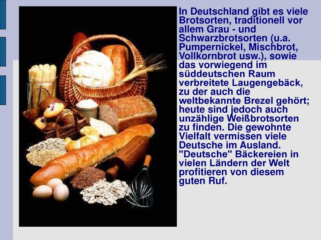 In Deutschland gibt es viele Brotsorten, traditionell vor allem Grau - und Schwarzbrotsorten (u.a.