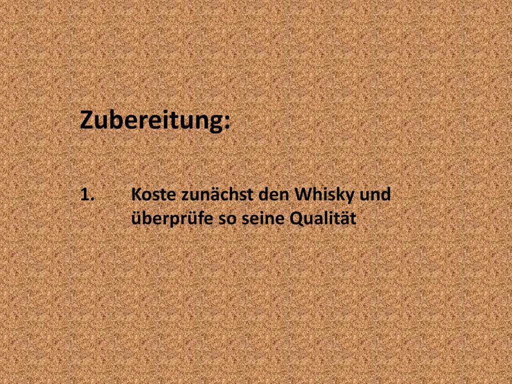 Zubereitung: 1. Koste zunächst den Whisky und überprüfe so seine Qualität