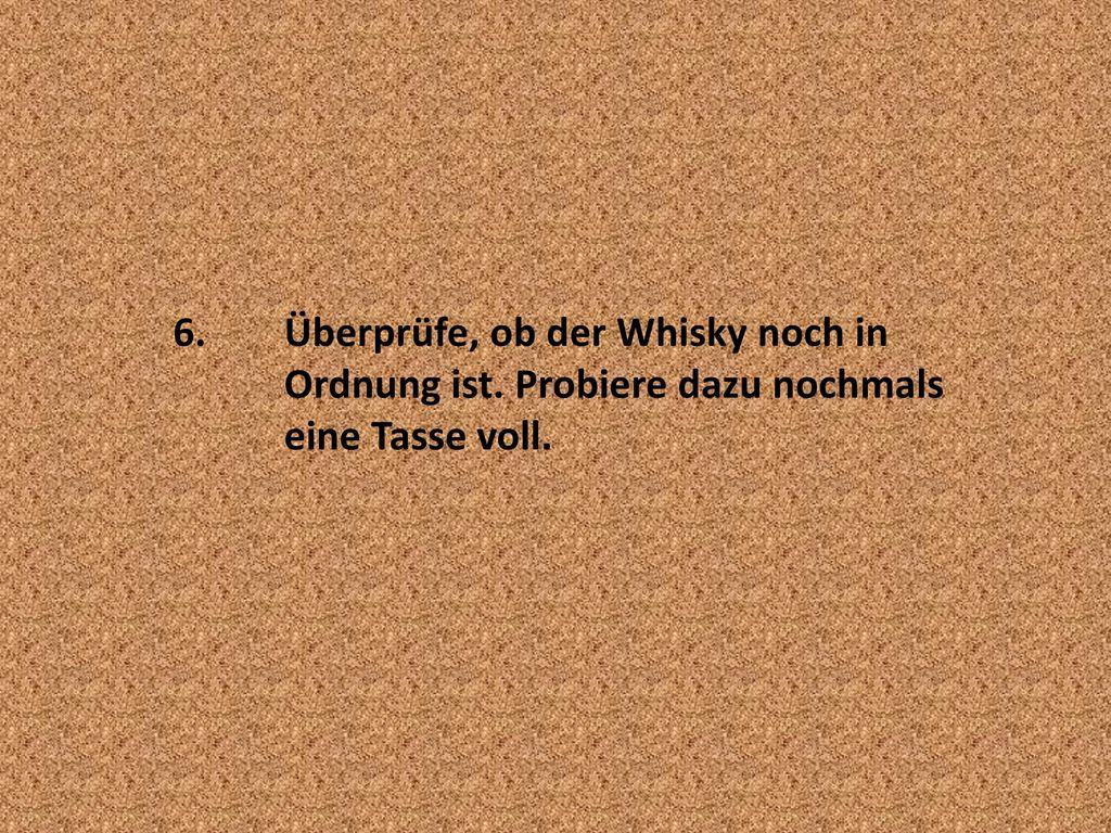 6. Überprüfe, ob der Whisky noch in. Ordnung ist