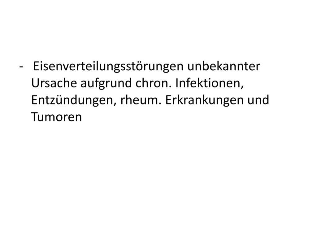 - Eisenverteilungsstörungen unbekannter Ursache aufgrund chron