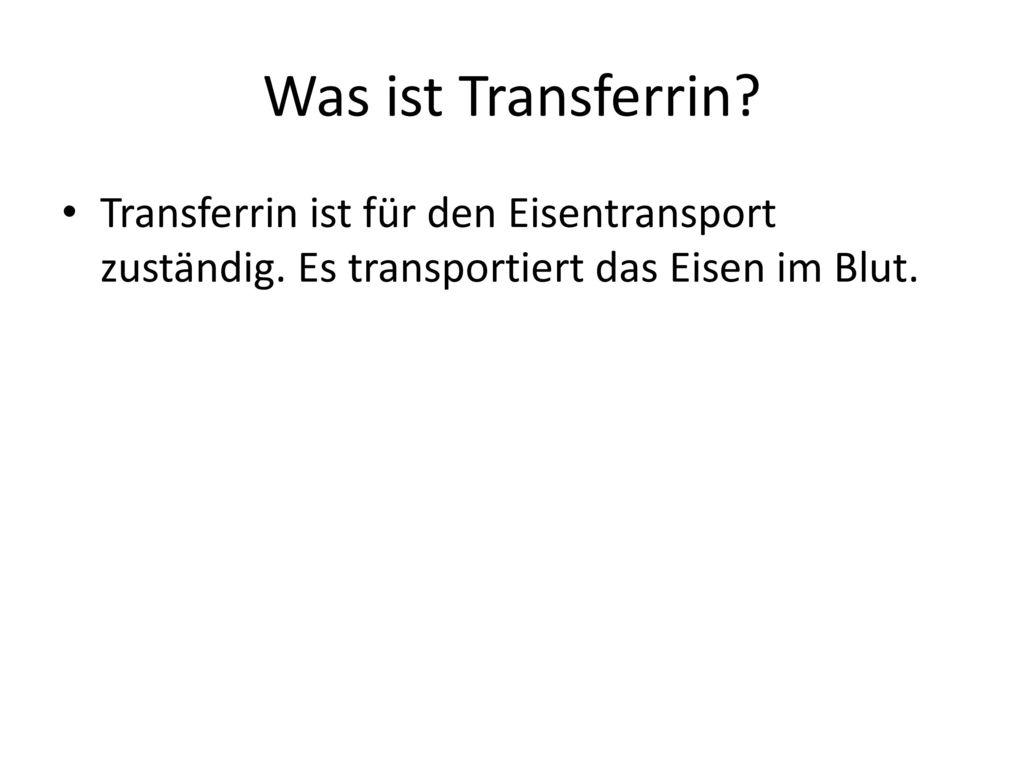 Was ist Transferrin. Transferrin ist für den Eisentransport zuständig.