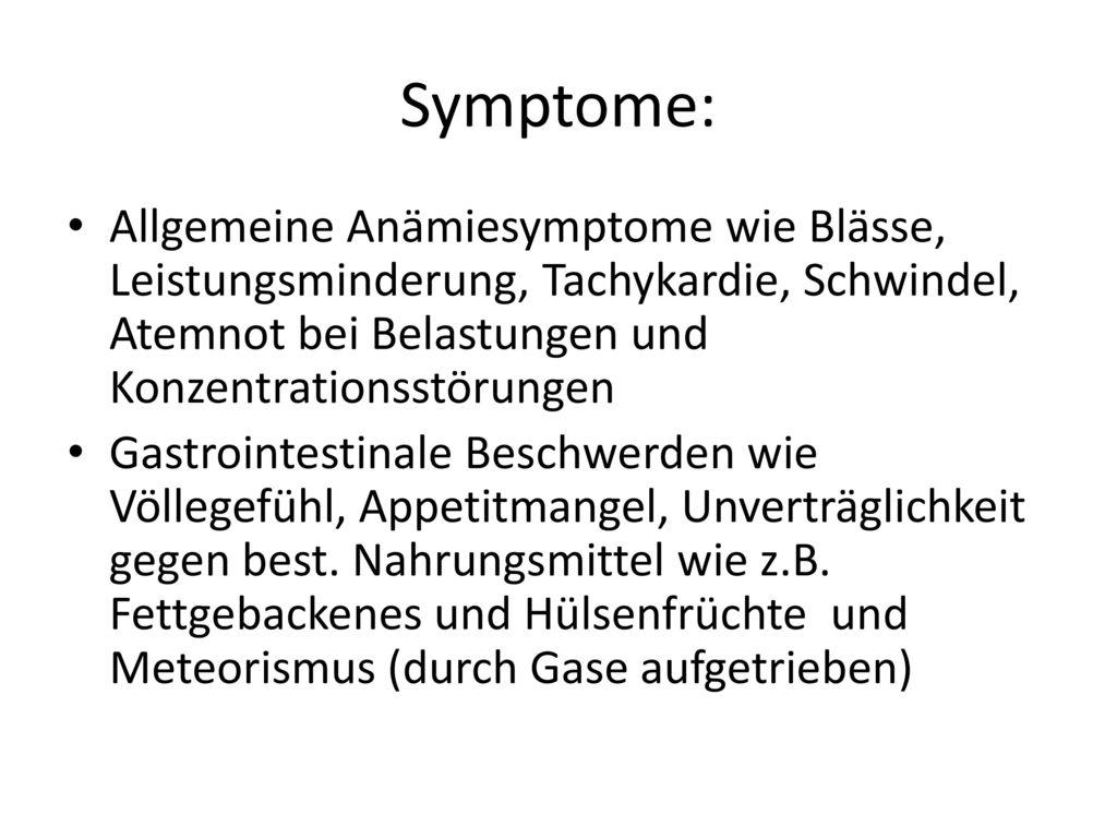 Symptome: Allgemeine Anämiesymptome wie Blässe, Leistungsminderung, Tachykardie, Schwindel, Atemnot bei Belastungen und Konzentrationsstörungen.
