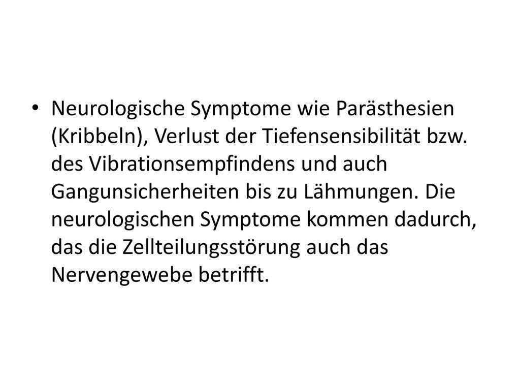 Neurologische Symptome wie Parästhesien (Kribbeln), Verlust der Tiefensensibilität bzw.