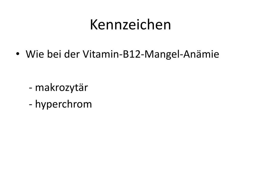 Kennzeichen Wie bei der Vitamin-B12-Mangel-Anämie - makrozytär