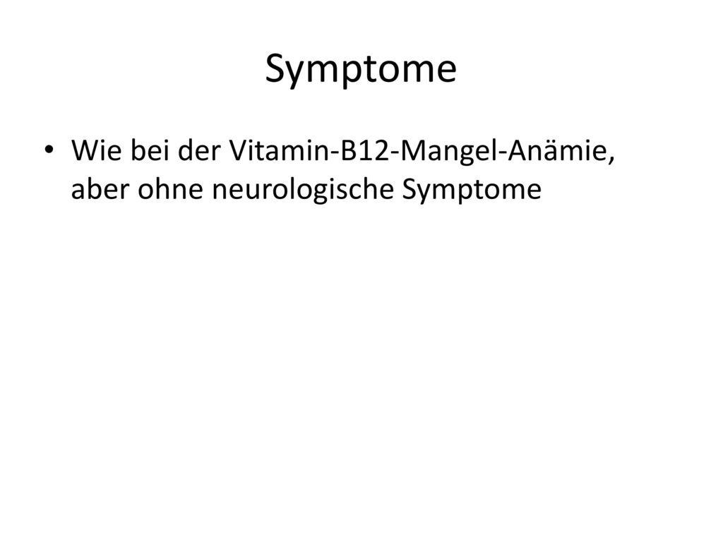 Symptome Wie bei der Vitamin-B12-Mangel-Anämie, aber ohne neurologische Symptome