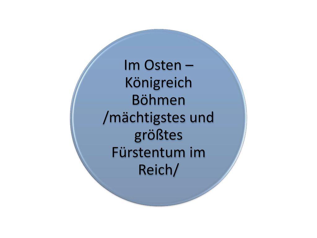 Im Osten – Königreich Böhmen /mächtigstes und größtes Fürstentum im Reich/