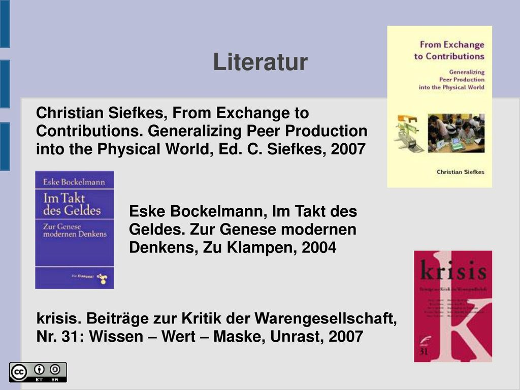 Literatur Christian Siefkes, From Exchange to Contributions. Generalizing Peer Production into the Physical World, Ed. C. Siefkes, 2007.
