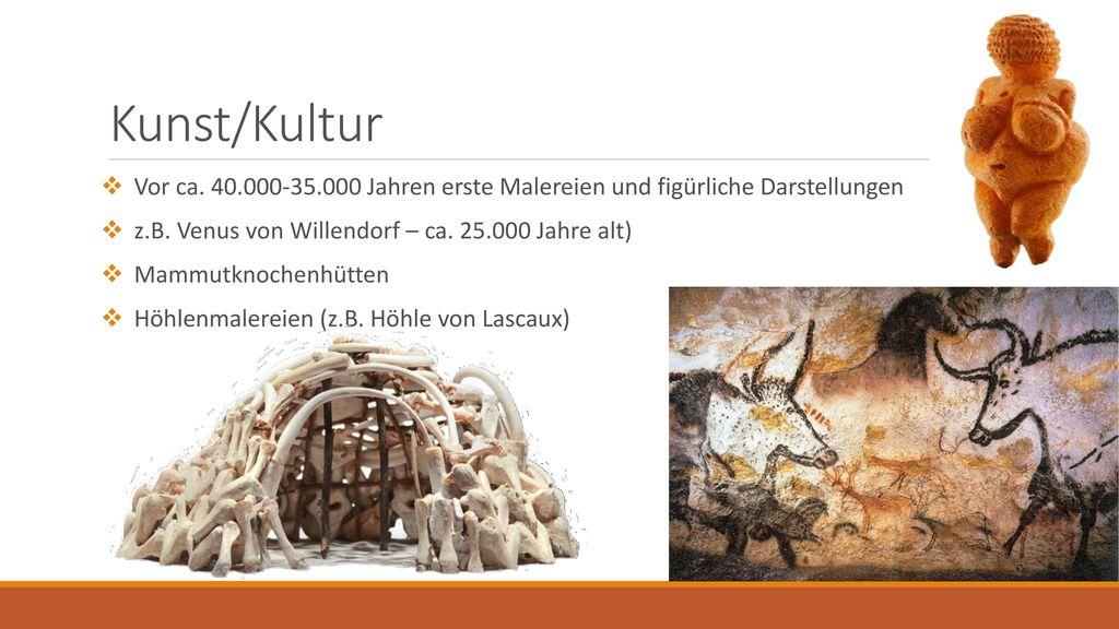 Kunst/Kultur Vor ca. 40.000-35.000 Jahren erste Malereien und figürliche Darstellungen. z.B. Venus von Willendorf – ca. 25.000 Jahre alt)