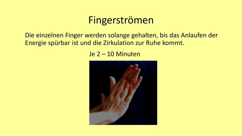 Fingerströmen Die einzelnen Finger werden solange gehalten, bis das Anlaufen der Energie spürbar ist und die Zirkulation zur Ruhe kommt.