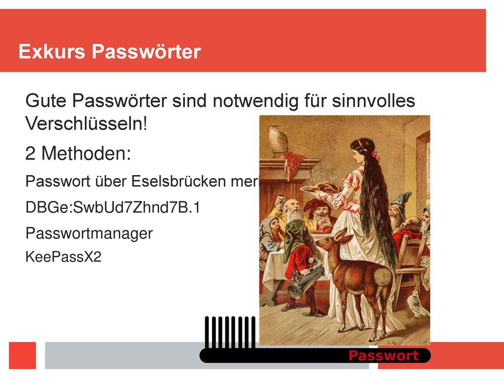 Exkurs Passwörter Gute Passwörter sind notwendig für sinnvolles Verschlüsseln! 2 Methoden: Passwort über Eselsbrücken merken und variieren.