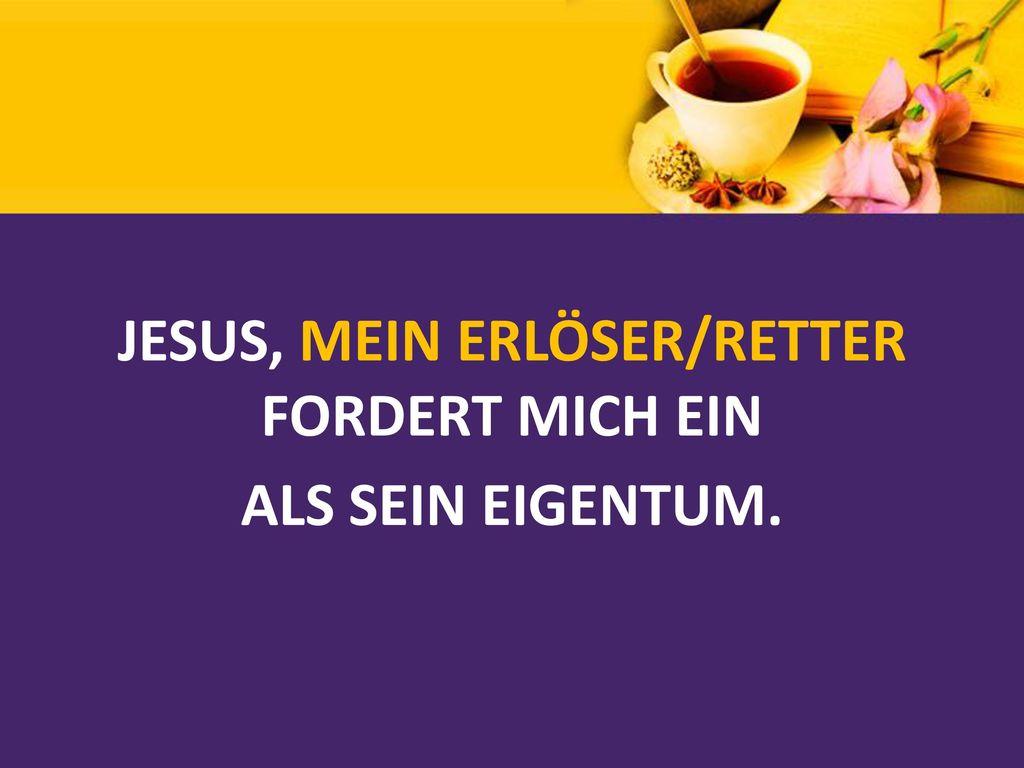 JESUS, MEIN ERLÖSER/RETTER FORDERT MICH EIN ALS SEIN EIGENTUM.