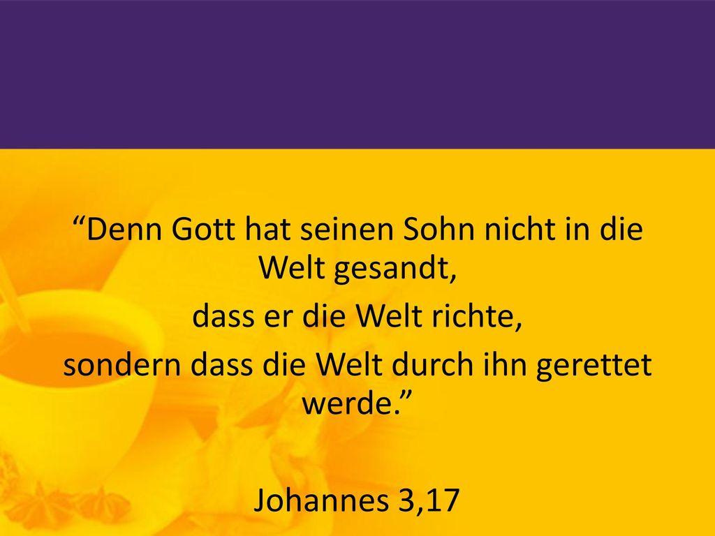 Denn Gott hat seinen Sohn nicht in die Welt gesandt, dass er die Welt richte, sondern dass die Welt durch ihn gerettet werde. Johannes 3,17