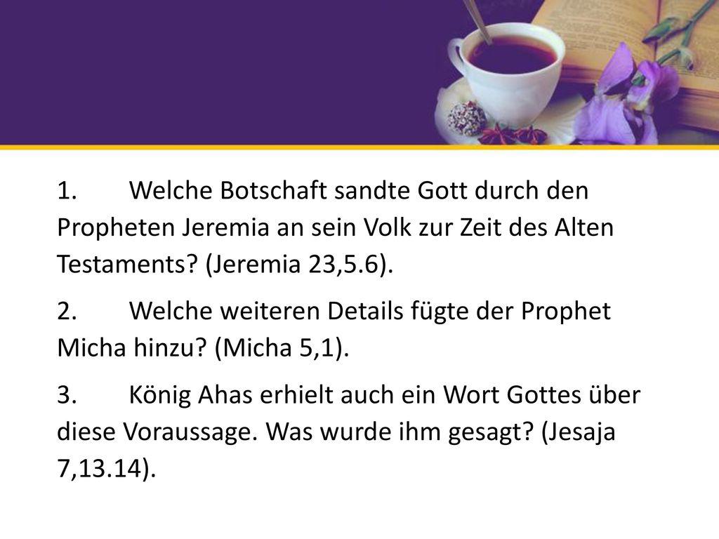 1. Welche Botschaft sandte Gott durch den Propheten Jeremia an sein Volk zur Zeit des Alten Testaments (Jeremia 23,5.6). 2. Welche weiteren Details fügte der Prophet Micha hinzu (Micha 5,1). 3. König Ahas erhielt auch ein Wort Gottes über diese Voraussage. Was wurde ihm gesagt (Jesaja 7,13.14).