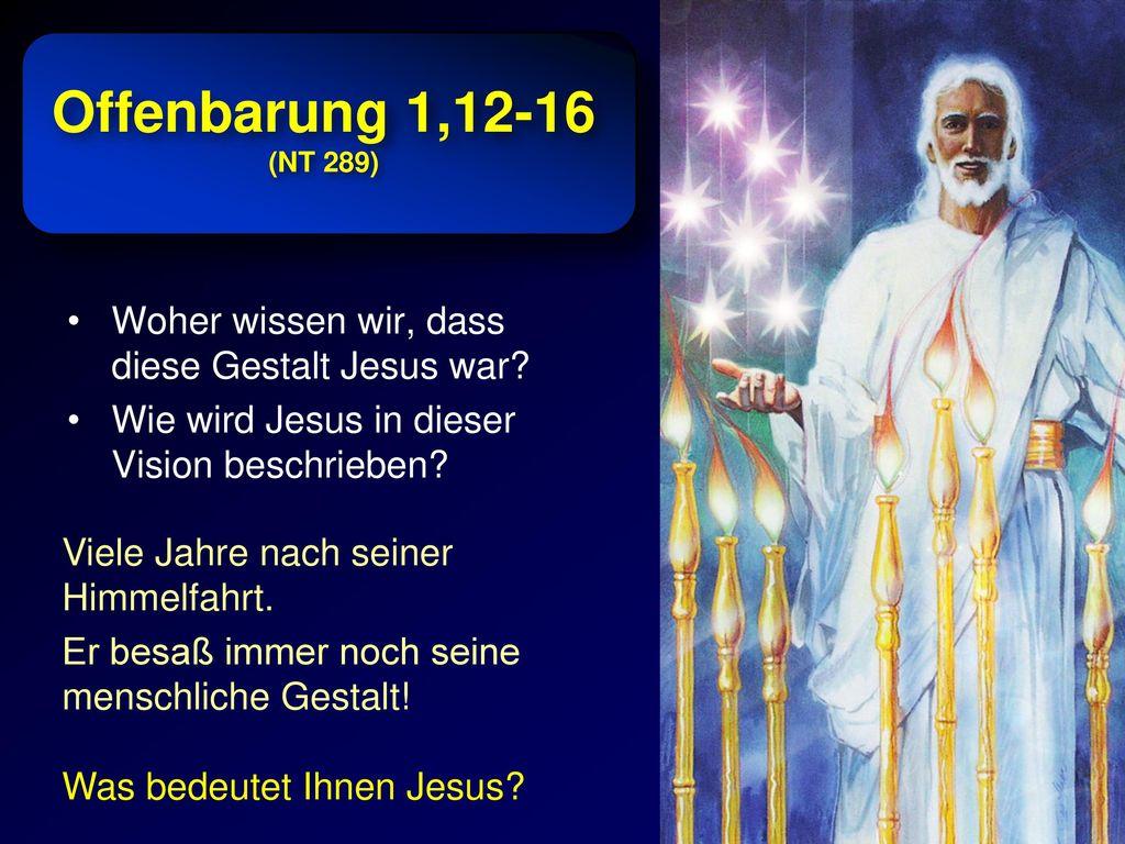Offenbarung 1,12-16 (NT 289) Woher wissen wir, dass diese Gestalt Jesus war Wie wird Jesus in dieser Vision beschrieben