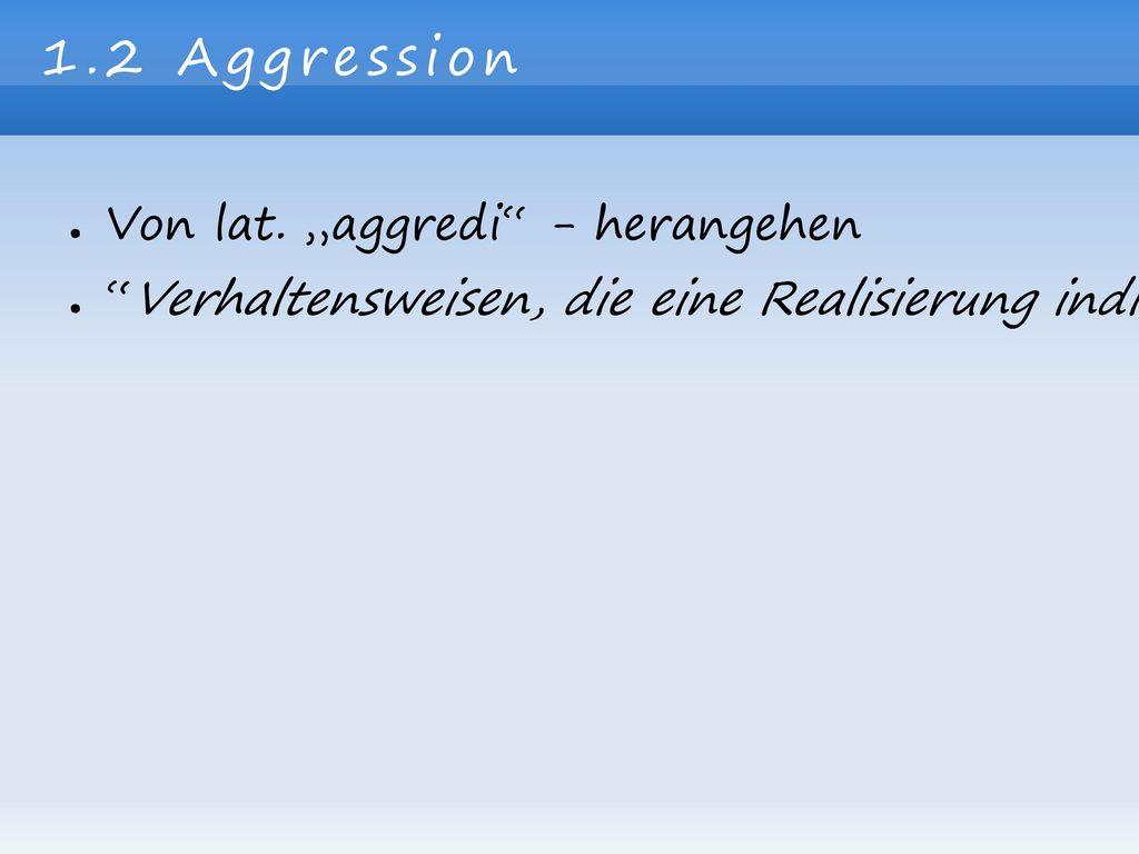 """1.2 Aggression Von lat. """"aggredi - herangehen"""
