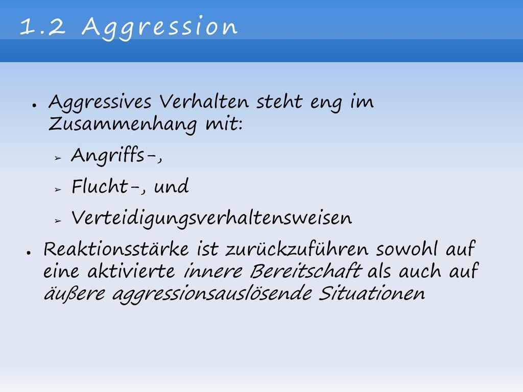 1.2 Aggression Aggressives Verhalten steht eng im Zusammenhang mit: