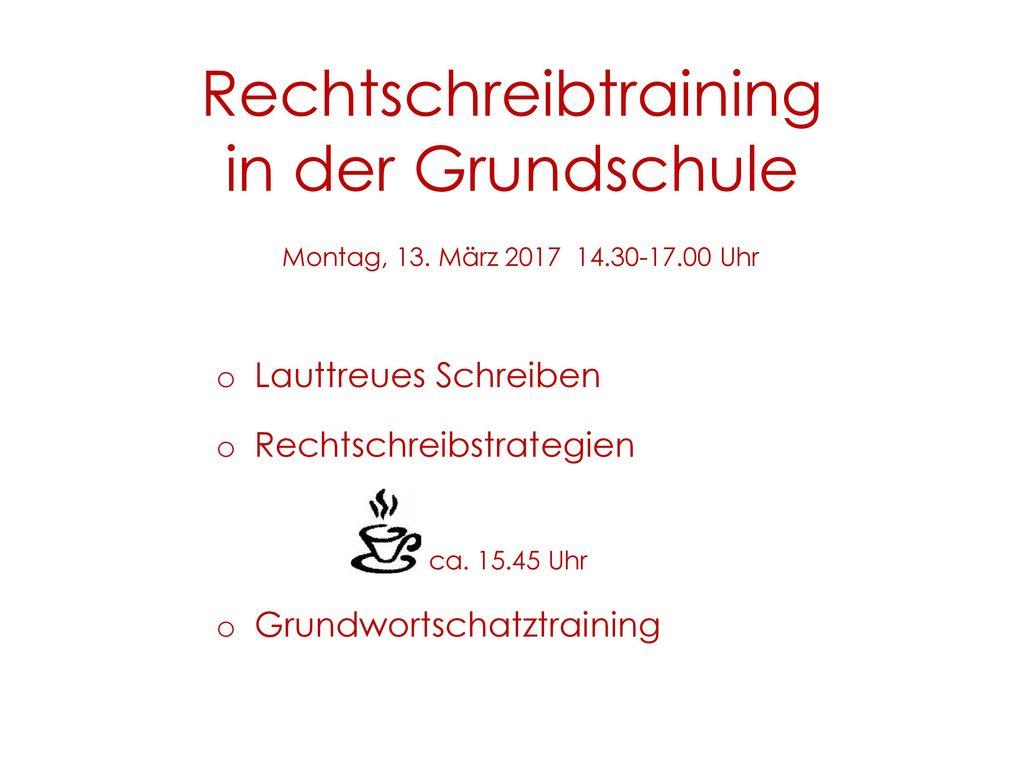 Rechtschreibtraining in der Grundschule Montag, 13. März 2017 14.30-17.00 Uhr