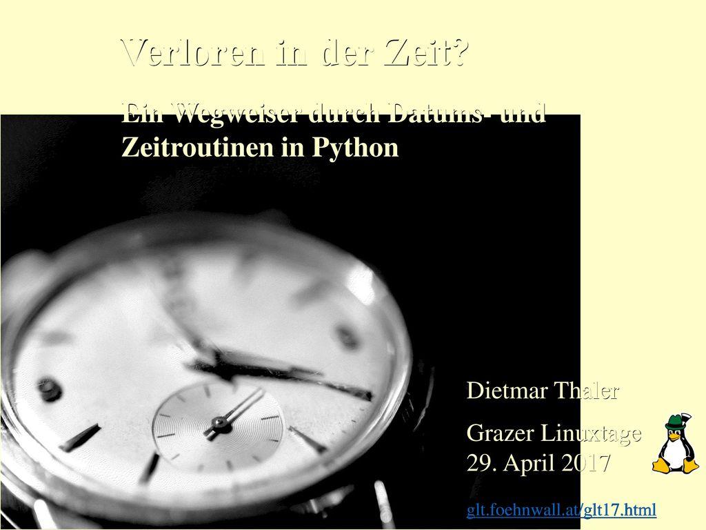 Verloren in der Zeit Ein Wegweiser durch Datums- und Zeitroutinen in Python. Dietmar Thaler.