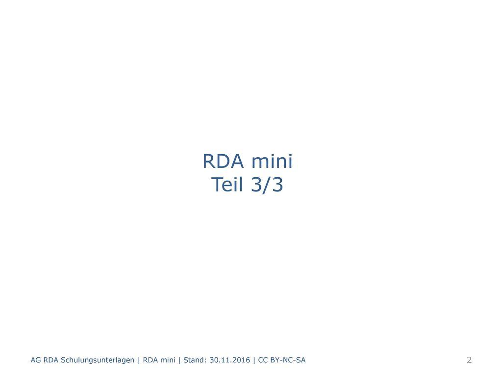 RDA mini Teil 3/3 AG RDA Schulungsunterlagen | RDA mini | Stand: 30.11.2016 | CC BY-NC-SA