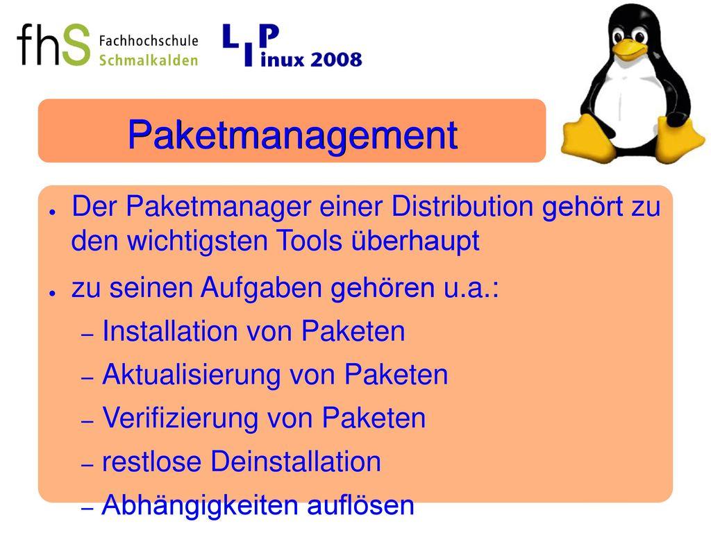 Paketmanagement Der Paketmanager einer Distribution gehört zu den wichtigsten Tools überhaupt. zu seinen Aufgaben gehören u.a.: