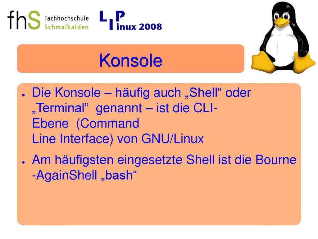 """Konsole Die Konsole – häufig auch """"Shell oder """"Terminal genannt – ist die CLI Ebene (Command Line Interface) von GNU/Linux."""