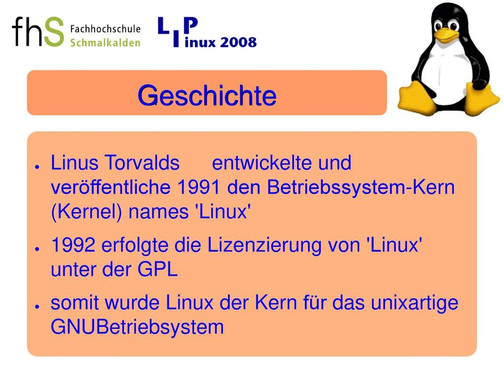 Geschichte Linus Torvalds entwickelte und veröffentliche 1991 den Betriebssystem-Kern (Kernel) names Linux