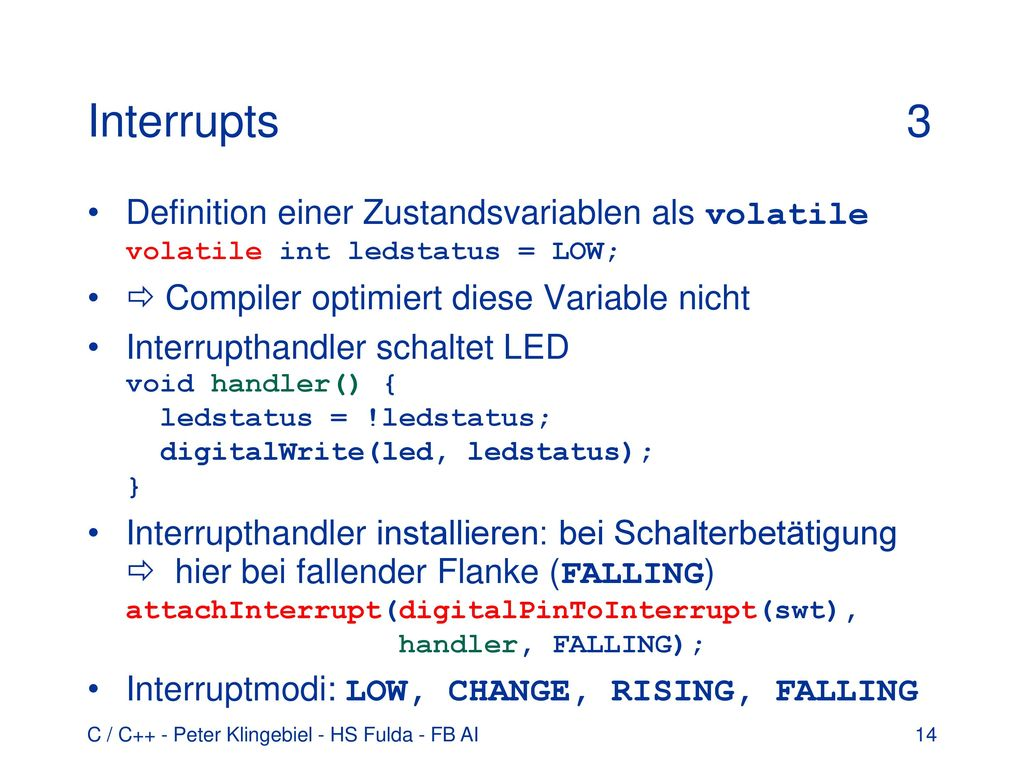 Interrupts 3 Definition einer Zustandsvariablen als volatile volatile int ledstatus = LOW;  Compiler optimiert diese Variable nicht.